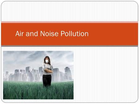 Air and Noise Pollution. Air Pollution Problem Air is a mixture of gases – 78% nitrogen, 21% oxygen, and small amounts of argon, CO 2, and water vapor.