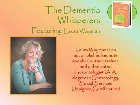 The Dementia Whisperers Featuring: Laura Wayman Laura Wayman is an accomplished keynote speaker, author, trainer, and a dedicated Gerontologist.(A.A. degree.