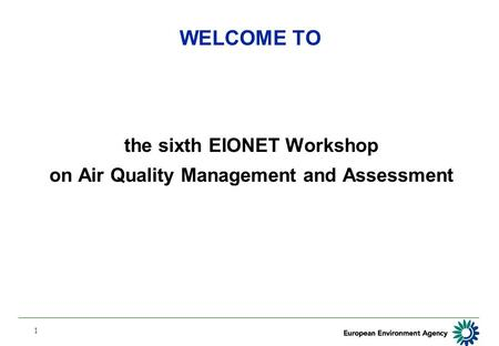 1 WELCOME TO the sixth EIONET Workshop on Air Quality Management and Assessment.