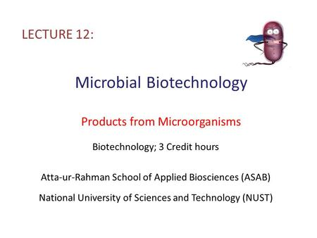 Microbial Biotechnology Products from Microorganisms LECTURE 12: Biotechnology; 3 Credit hours Atta-ur-Rahman School of Applied Biosciences (ASAB) National.