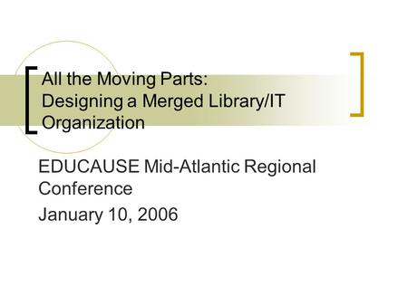 All the Moving Parts: Designing a Merged Library/IT Organization EDUCAUSE Mid-Atlantic Regional Conference January 10, 2006.
