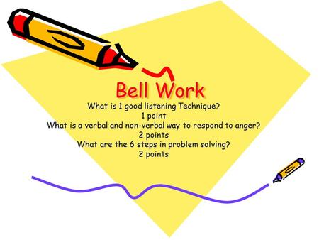 Bell Work What is 1 good listening Technique? 1 point What is a verbal and non-verbal way to respond to anger? 2 points What are the 6 steps in problem.