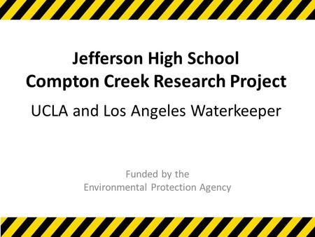 Jefferson High School Compton Creek Research Project UCLA and Los Angeles Waterkeeper Funded by the Environmental Protection Agency.
