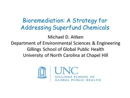 Bioremediation: A Strategy for Addressing Superfund Chemicals Michael D. Aitken Department of Environmental Sciences & Engineering Gillings School of Global.