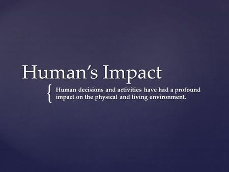{ Human's Impact Human decisions and activities have had a profound impact on the physical and living environment.