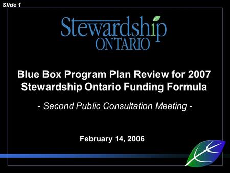 Slide 1 Blue Box Program Plan Review for 2007 Stewardship Ontario Funding Formula - Second Public Consultation Meeting - February 14, 2006.