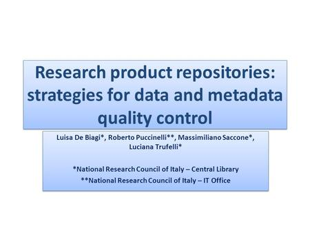 Research product repositories: strategies for data and metadata quality control Luisa De Biagi*, Roberto Puccinelli**, Massimiliano Saccone*, Luciana Trufelli*