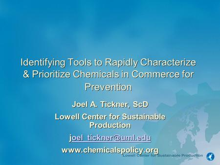 Identifying Tools to Rapidly Characterize & Prioritize Chemicals in Commerce for Prevention Joel A. Tickner, ScD Lowell Center for Sustainable Production.