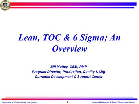 Department of Manufacturing Management Advanced Production & Quality Management Course 1 Lean, TOC & 6 Sigma; An Overview Bill Motley, CEM, PMP Program.