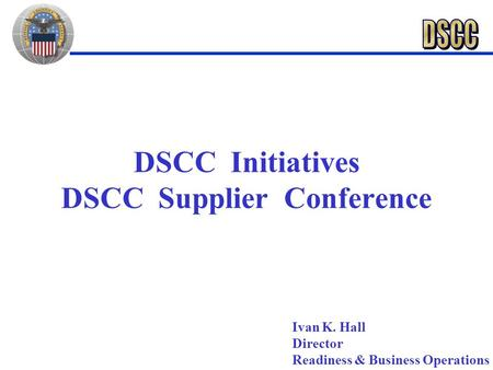 DSCC Initiatives DSCC Supplier Conference Ivan K. Hall Director Readiness & Business Operations.