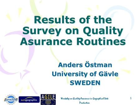 Workshop on Quality Assurance in Geographical Data Production 1 Results of the Survey on Quality Asurance Routines Anders Östman University of Gävle SWEDEN.