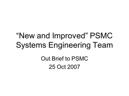 """New and Improved"" PSMC Systems Engineering Team Out Brief to PSMC 25 Oct 2007."