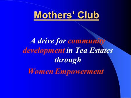 Mothers' Club A drive for community development in Tea Estates through Women Empowerment.