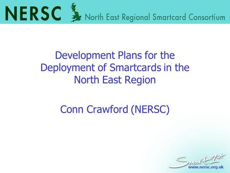 Www.nersc.org.uk Development Plans for the Deployment of Smartcards in the North East Region Conn Crawford (NERSC)