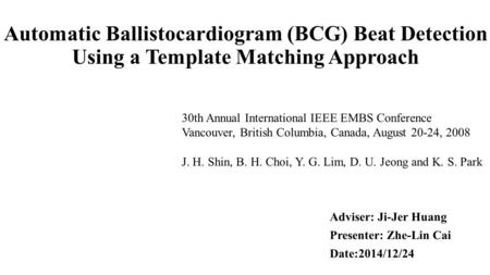 Automatic Ballistocardiogram (BCG) Beat Detection Using a Template Matching Approach Adviser: Ji-Jer Huang Presenter: Zhe-Lin Cai Date:2014/12/24 30th.