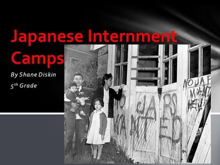 By Shane Diskin 5 th Grade Japanese Internment Camps.