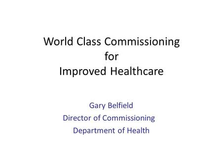 World Class Commissioning for Improved Healthcare Gary Belfield Director of Commissioning Department of Health.