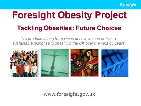Foresight Foresight Obesity Project Tackling Obesities: Future Choices www.foresight.gov.uk 'To produce a long term vision of how we can deliver a sustainable.