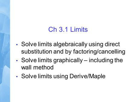 Ch 3.1 Limits Solve limits algebraically using direct substitution and by factoring/cancelling Solve limits graphically – including the wall method Solve.