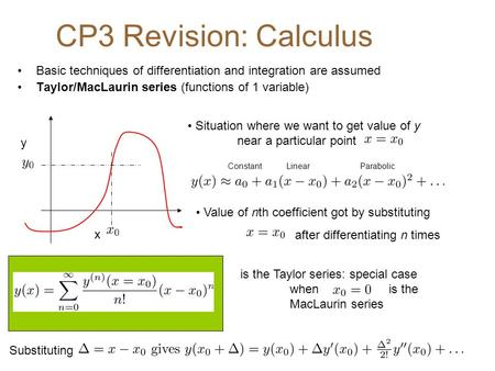 CP3 Revision: Calculus Basic techniques of differentiation and integration are assumed Taylor/MacLaurin series (functions of 1 variable) Substituting x.