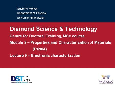 Gavin W Morley Department of Physics University of Warwick Diamond Science & Technology Centre for Doctoral Training, MSc course Module 2 – Properties.