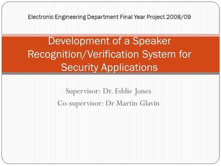 Supervisor: Dr. Eddie Jones Co-supervisor: Dr Martin Glavin Electronic Engineering Department Final Year Project 2008/09 Development of a Speaker Recognition/Verification.