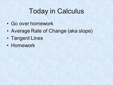 Today in Calculus Go over homework Average Rate of Change (aka slope) Tangent Lines Homework.