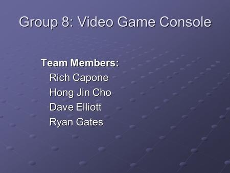 Group 8: Video Game Console Team Members: Rich Capone Hong Jin Cho Dave Elliott Ryan Gates.