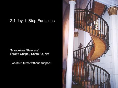 "2.1 day 1: Step Functions ""Miraculous Staircase"" Loretto Chapel, Santa Fe, NM Two 360 o turns without support!"