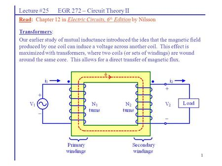1 Lecture #25 EGR 272 – Circuit Theory II Transformers: Our earlier study of mutual inductance introduced the idea that the magnetic field produced by.
