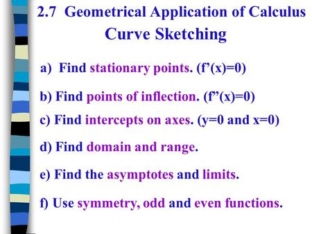 "Curve Sketching 2.7 Geometrical Application of Calculus a) Find stationary points. (f'(x)=0) b) Find points of inflection. (f""(x)=0) c) Find intercepts."