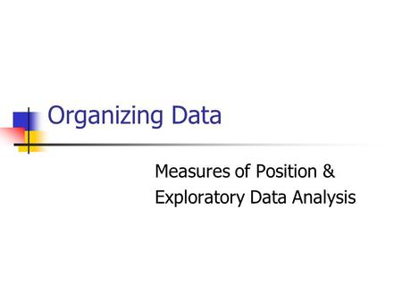 Organizing Data Measures of Position & Exploratory Data Analysis.