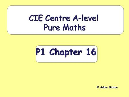 P1 Chapter 16 CIE Centre A-level Pure Maths © Adam Gibson.