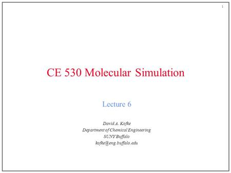 1 CE 530 Molecular Simulation Lecture 6 David A. Kofke Department of Chemical Engineering SUNY Buffalo