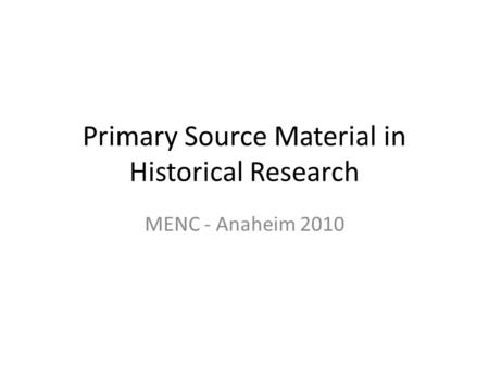 Primary Source Material in Historical Research MENC - Anaheim 2010.