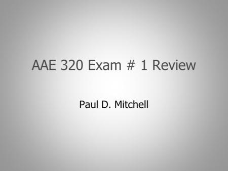 AAE 320 Exam # 1 Review Paul D. Mitchell. Goal Explain what to expect for exam Overview topics on exam Give idea of how to study.