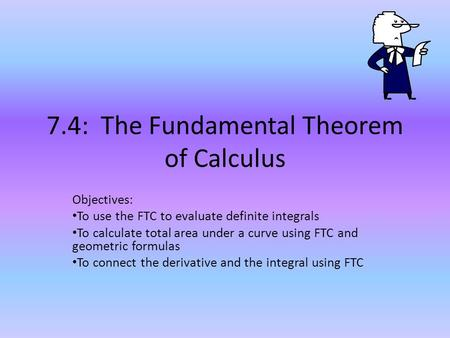 7.4: The Fundamental Theorem of Calculus Objectives: To use the FTC to evaluate definite integrals To calculate total area under a curve using FTC and.