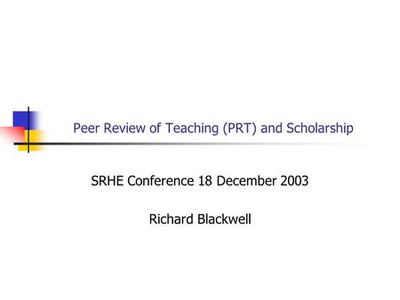 Peer Review of Teaching (PRT) and Scholarship SRHE Conference 18 December 2003 Richard Blackwell.