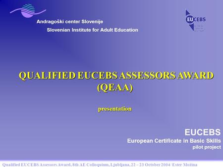 Qualified EUCEBS Assessors Award, 8th AE Colloquium, Ljubljana, 22 – 23 October 2004/ Ester Možina Andragoški center Slovenije QUALIFIED EUCEBS ASSESSORS.
