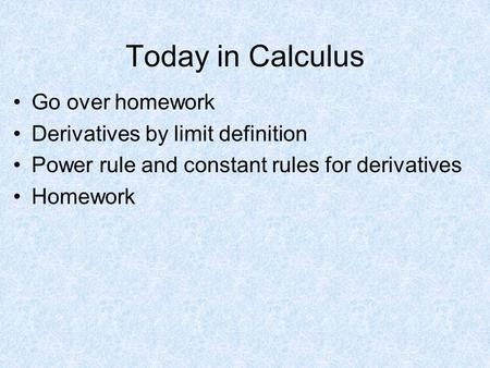 Today in Calculus Go over homework Derivatives by limit definition Power rule and constant rules for derivatives Homework.