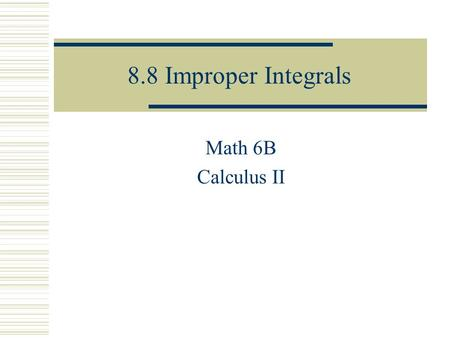 8.8 Improper Integrals Math 6B Calculus II. Type 1: Infinite Integrals  Definition of an Improper Integral of Type 1 provided this limit exists (as a.