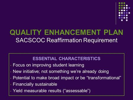 QUALITY ENHANCEMENT PLAN SACSCOC Reaffirmation Requirement ESSENTIAL CHARACTERISTICS Focus on improving student learning New initiative; not something.