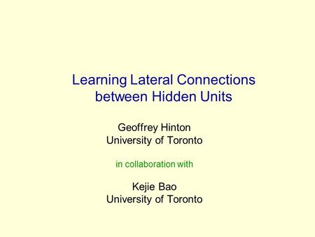Learning Lateral Connections between Hidden Units Geoffrey Hinton University of Toronto in collaboration with Kejie Bao University of Toronto.