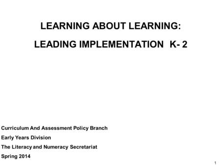 1 LEARNING ABOUT LEARNING: LEADING IMPLEMENTATION K- 2 Curriculum And Assessment Policy Branch Early Years Division The Literacy and Numeracy Secretariat.