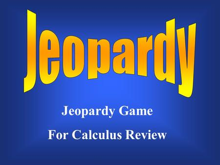 Jeopardy Game For Calculus Review $200 $300 $400 $500 $100 $200 $300 $400 $500 $100 $200 $300 $400 $500 $100 $200 $300 $400 $500 $100 $200 $300 $400.
