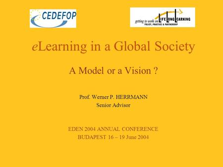 ELearning in a Global Society A Model or a Vision ? Prof. Werner P. HERRMANN Senior Advisor EDEN 2004 ANNUAL CONFERENCE BUDAPEST 16 – 19 June 2004.