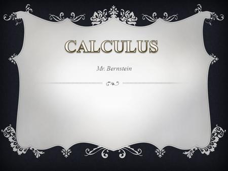 Mr. Bernstein. MAIN TOPICS OF STUDY  Review of Precalculus  Limits  Derivatives  Integrals  All of the topics will be examined graphically, numerically,