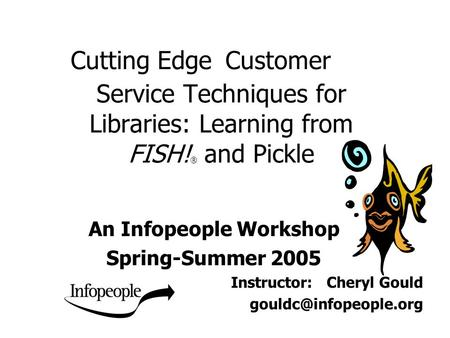 Cutting Edge Customer Service Techniques for Libraries: Learning from FISH! ® and Pickle An Infopeople Workshop Spring-Summer 2005 Instructor: Cheryl Gould.