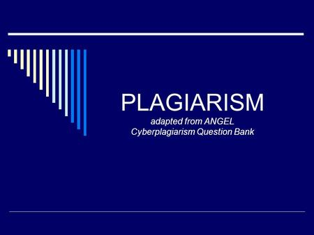 PLAGIARISM adapted from ANGEL Cyberplagiarism Question Bank.