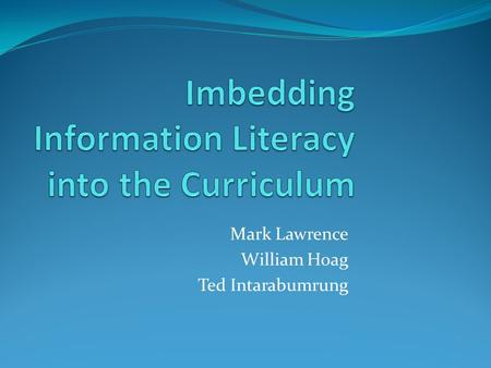 Mark Lawrence William Hoag Ted Intarabumrung. What is Information Literacy? Ability to recognize when information is needed Abilities to: Locate, conduct.